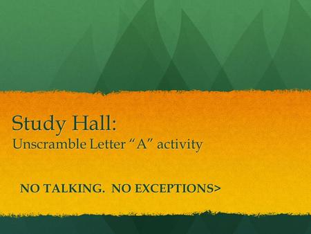 "Study Hall: Unscramble Letter ""A"" activity NO TALKING. NO EXCEPTIONS>"