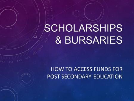 SCHOLARSHIPS & BURSARIES HOW TO ACCESS FUNDS FOR POST SECONDARY EDUCATION.