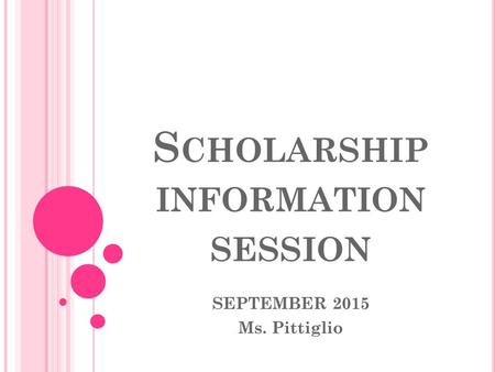 S CHOLARSHIP INFORMATION SESSION SEPTEMBER 2015 Ms. Pittiglio.