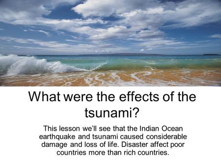 What were the effects of the tsunami? This lesson we'll see that the Indian Ocean earthquake and tsunami caused considerable damage and loss of life. Disaster.