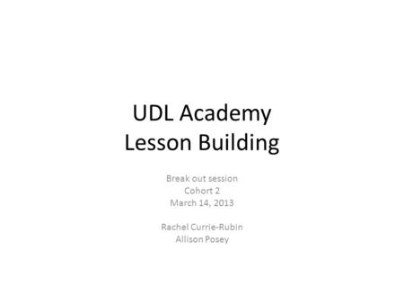 UDL Academy Lesson Building Break out session Cohort 2 March 14, 2013 Rachel Currie-Rubin Allison Posey.