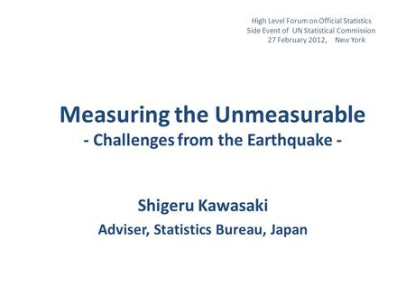 Measuring the Unmeasurable - Challenges from the Earthquake - Shigeru Kawasaki Adviser, Statistics Bureau, Japan High Level Forum on Official Statistics.