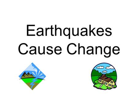 Earthquakes Cause Change. Ground Shaking Photo Credit: J. Dewey, U.S. Geological Survey.