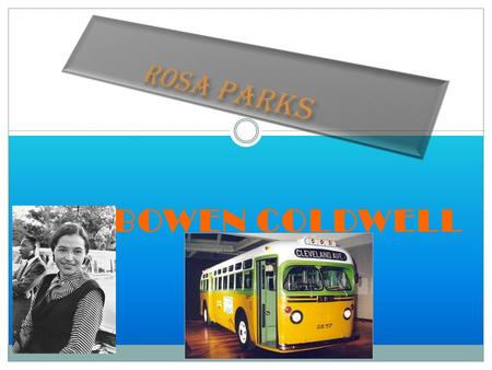 BY BOWEN COLDWELL Rosa Parks Biography Rosa Parks was born in Tuskegee, Alabama on February 4, 1913. Rosa Parks died on October 24, 2005 at the age of.