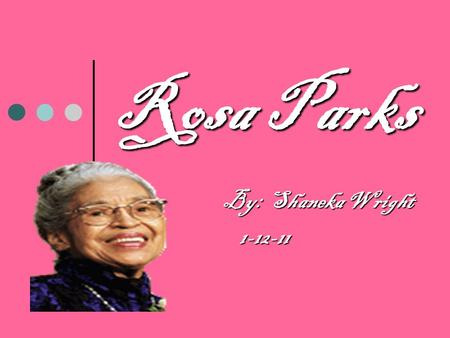 Rosa Parks By: Shaneka Wright By: Shaneka Wright1-12-11.