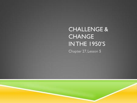 CHALLENGE & CHANGE IN THE 1950'S Chapter 27, Lesson 5.