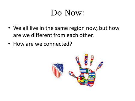 Do Now: We all live in the same region now, but how are we different from each other. How are we connected?