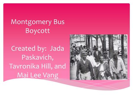 Montgomery Bus Boycott Created by: Jada Paskavich, Tavronika Hill, and Mai Lee Vang.