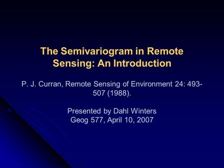 The Semivariogram in Remote Sensing: An Introduction P. J. Curran, Remote Sensing of Environment 24: 493- 507 (1988). Presented by Dahl Winters Geog 577,