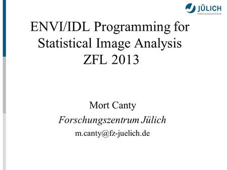 ENVI/IDL Programming for Statistical Image Analysis ZFL 2013 Mort Canty Forschungszentrum Jülich