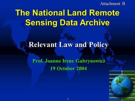 1 Attachment B Attachment B The National Land Remote Sensing Data Archive Relevant Law and Policy Prof. Joanne Irene Gabrynowicz 19 October 2004.