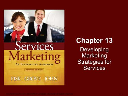 Fisk/Grove/John-4e, Copyright © Cengage Learning. All rights reserved. 1 | 1 Chapter 13 Developing Marketing Strategies for Services.