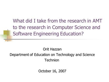 What did I take from the research in AMT to the research in Computer Science and Software Engineering Education? Orit Hazzan Department of Education on.