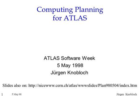 5 May 98 1 Jürgen Knobloch Computing Planning for ATLAS ATLAS Software Week 5 May 1998 Jürgen Knobloch Slides also on: