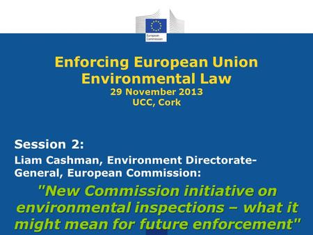 Enforcing European Union Environmental Law 29 November 2013 UCC, Cork Session 2: Liam Cashman, Environment Directorate- General, European Commission: New.