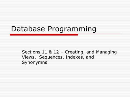 Database Programming Sections 11 & 12 – Creating, and Managing Views, Sequences, Indexes, and Synonymns.