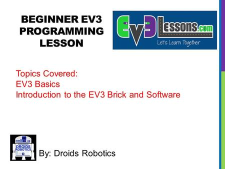 BEGINNER EV3 PROGRAMMING LESSON By: Droids Robotics Topics Covered: EV3 Basics Introduction to the EV3 Brick and Software.