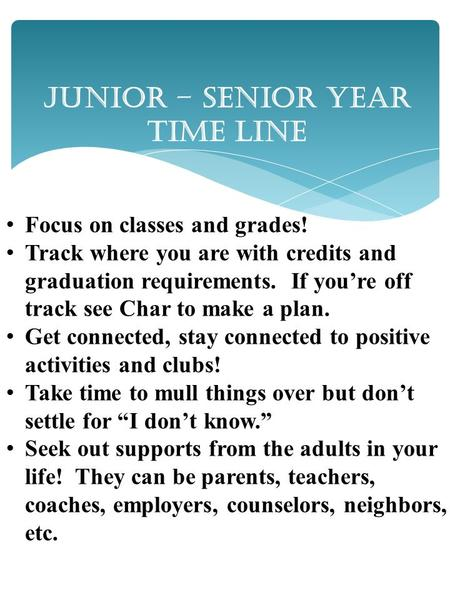 Junior – Senior Year Time Line Focus on classes and grades! Track where you are with credits and graduation requirements. If you're off track see Char.