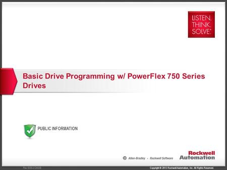 Copyright © 2013 Rockwell Automation, Inc. All Rights Reserved.Rev 5058-CO900E PUBLIC INFORMATION Basic Drive Programming w/ PowerFlex 750 Series Drives.