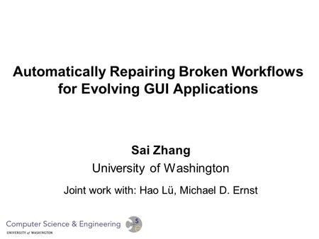 Automatically Repairing Broken Workflows for Evolving GUI Applications Sai Zhang University of Washington Joint work with: Hao Lü, Michael D. Ernst.