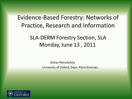 Evidence-Based Forestry: Networks of Practice, Research and Information SLA-DERM Forestry Section, SLA Monday, June 13, 2011 Gillian Petrokofsky University.