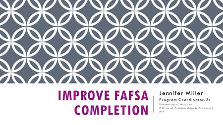 IMPROVE FAFSA COMPLETION Jennifer Miller Program Coordinator, Sr University of Arizona Office of Scholarships & Financial Aid.