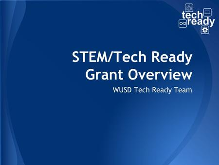 STEM/Tech Ready Grant Overview WUSD Tech Ready Team.
