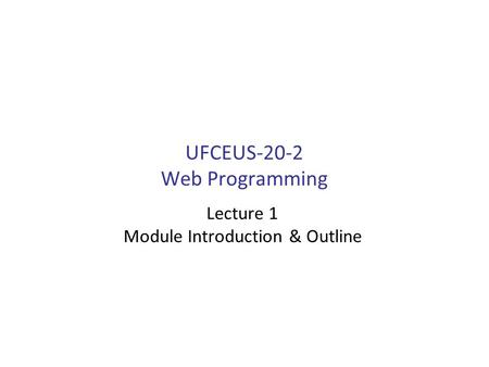 UFCEUS-20-2 Web Programming Lecture 1 Module Introduction & Outline.