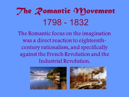 The Romantic Movement 1798 - 1832 The Romantic focus on the imagination was a direct reaction to eighteenth- century rationalism, and specifically against.