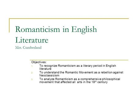 Romanticism in English Literature Mrs. Cumberland Objectives: 1. To recognize Romanticism as a literary period in English literature 2. To understand the.