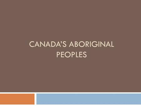 CANADA'S ABORIGINAL PEOPLES. Who are Aboriginal Peoples?  Aboriginal Peoples: descendants of Canada's original inhabitants  Many Canadians have an Aboriginal.