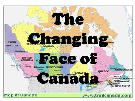 Canada in Maps Social Studies 10 Sutherland Secondary The Changing Face of Canada.