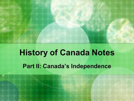 History of Canada Notes Part II: Canada's Independence.