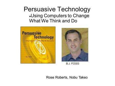 Persuasive Technology Using Computers to Change What We Think and Do Rose Roberts, Nobu Takeo B.J. FOGG.