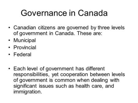 Governance in Canada Canadian citizens are governed by three levels of government in Canada. These are: Municipal Provincial Federal Each level of government.