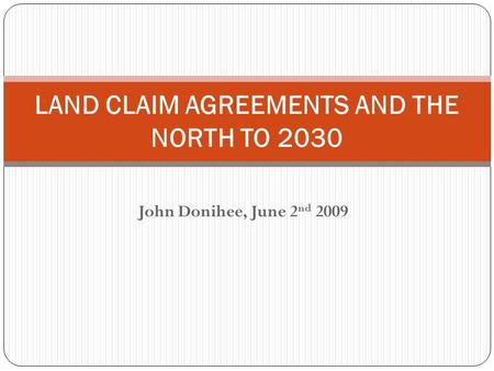John Donihee, June 2 nd 2009 LAND CLAIM AGREEMENTS AND THE NORTH TO 2030.