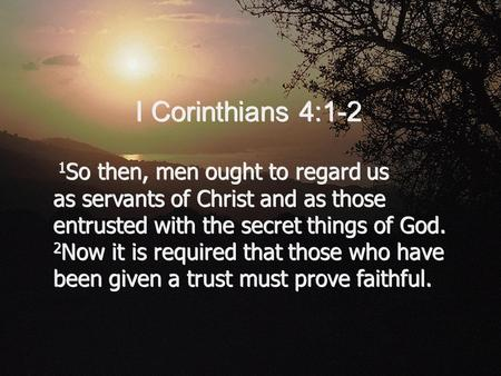 1 So then, men ought to regard us as servants of Christ and as those entrusted with the secret things of God. 2 Now it is required that those who have.
