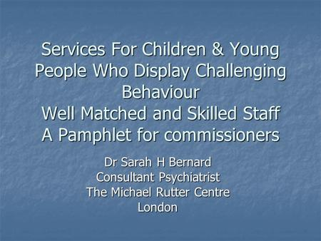 Services For Children & Young People Who Display Challenging Behaviour Well Matched and Skilled Staff A Pamphlet for commissioners Dr Sarah H Bernard Consultant.