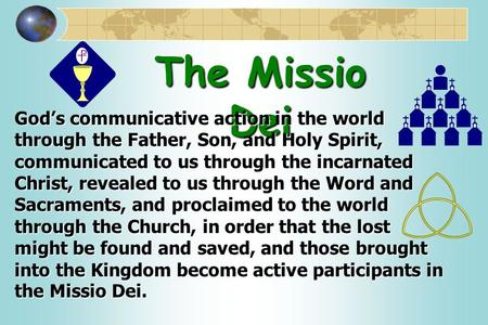 The Missio Dei God's communicative action in the world through the Father, Son, and Holy Spirit, communicated to us through the incarnated Christ, revealed.
