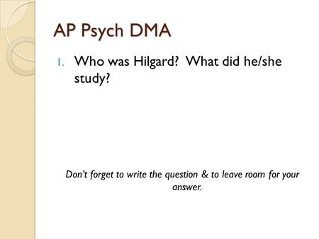 AP Psych DMA 1. Who was Hilgard? What did he/she study? Don't forget to write the question & to leave room for your answer.