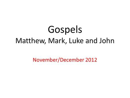 Gospels Matthew, Mark, Luke and John November/December 2012.