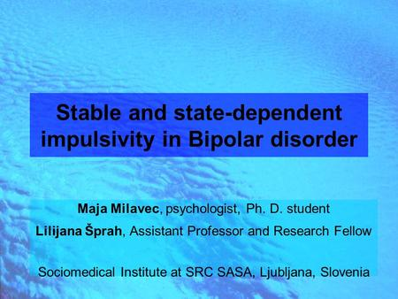 Stable and state-dependent impulsivity in Bipolar disorder Maja Milavec, psychologist, Ph. D. student Lilijana Šprah, Assistant Professor and Research.
