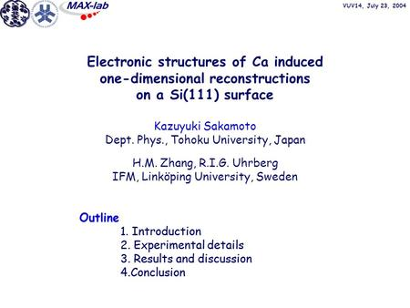 VUV14, July 23, 2004 Electronic structures of Ca induced one-dimensional reconstructions on a Si(111) surface Kazuyuki Sakamoto Dept. Phys., Tohoku University,