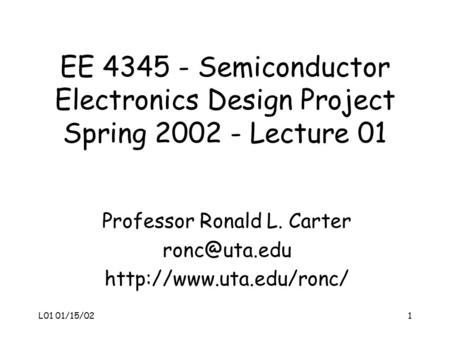 L01 01/15/021 EE 4345 - Semiconductor Electronics Design Project Spring 2002 - Lecture 01 Professor Ronald L. Carter