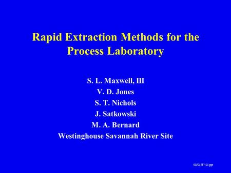 00J01587-01.ppt Rapid Extraction Methods for the Process Laboratory S. L. Maxwell, III V. D. Jones S. T. Nichols J. Satkowski M. A. Bernard Westinghouse.