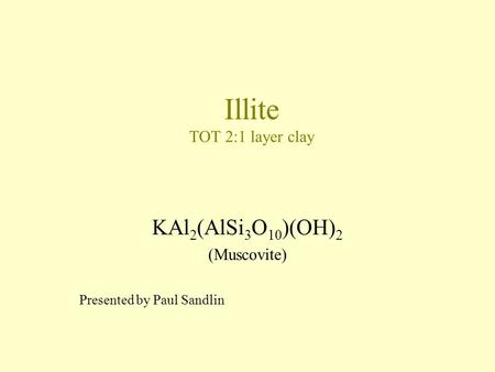 Illite TOT 2:1 layer clay KAl 2 (AlSi 3 O 10 )(OH) 2 (Muscovite) Presented by Paul Sandlin.