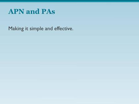 APN and PAs Making it simple and effective.. NP (Historically well known to hospitals (CRNMs and CRNAs) Approaching 280,000 nationwide and increasing.