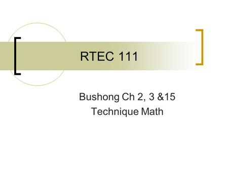 RTEC 111 Bushong Ch 2, 3 &15 Technique Math. Fundamentals of Radiologic Science RTEC 111 Bushong Ch. 2.