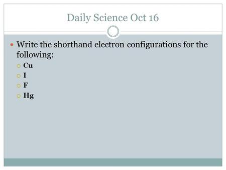 Daily Science Oct 16 Write the shorthand electron configurations for the following:  Cu  I  F  Hg.