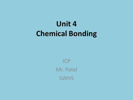 Unit 4 Chemical Bonding ICP Mr. Patel SWHS. Topic Outline Valence electrons Cations/Anions – The Octet Rule Metallic Bonding Ionic Bonding Covalent Bonding.